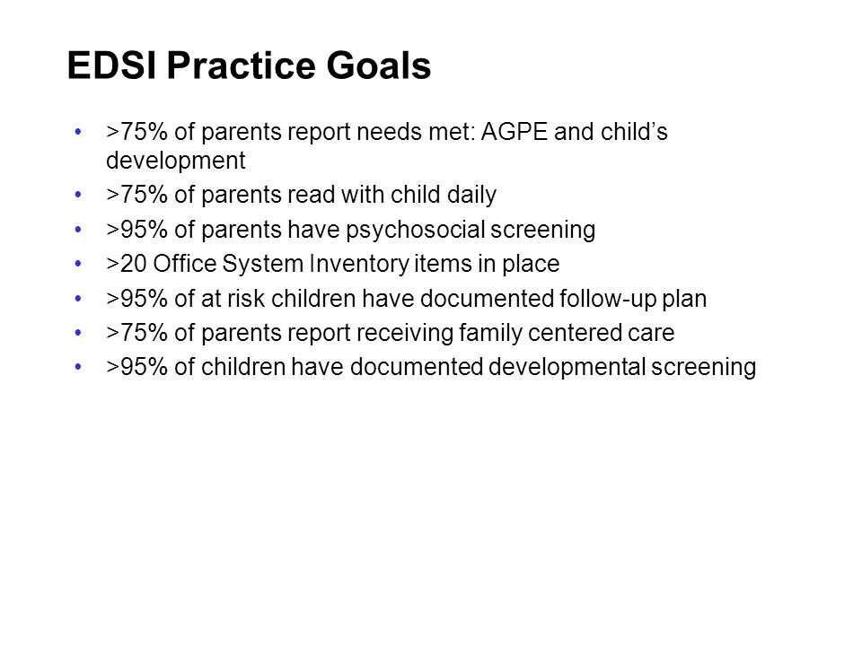 EDSI Practice Goals >75% of parents report needs met: AGPE and child's development. >75% of parents read with child daily.