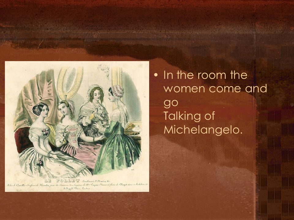 In the room the women come and go Talking of Michelangelo.