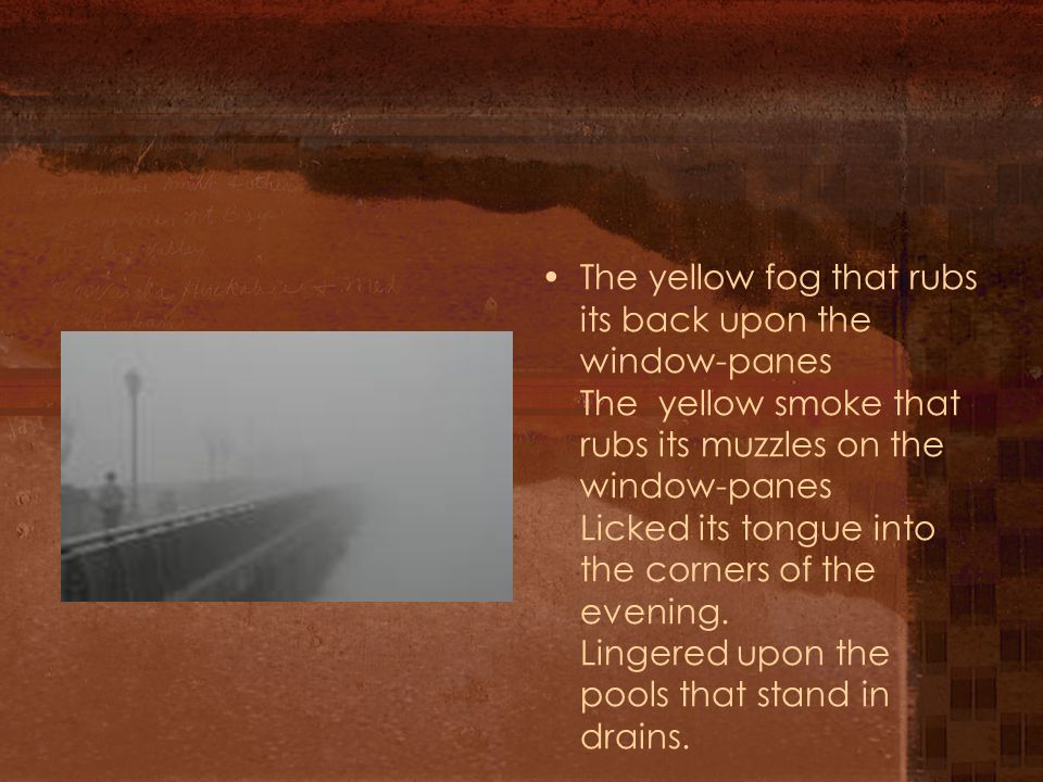 The yellow fog that rubs its back upon the window-panes The yellow smoke that rubs its muzzles on the window-panes Licked its tongue into the corners of the evening.