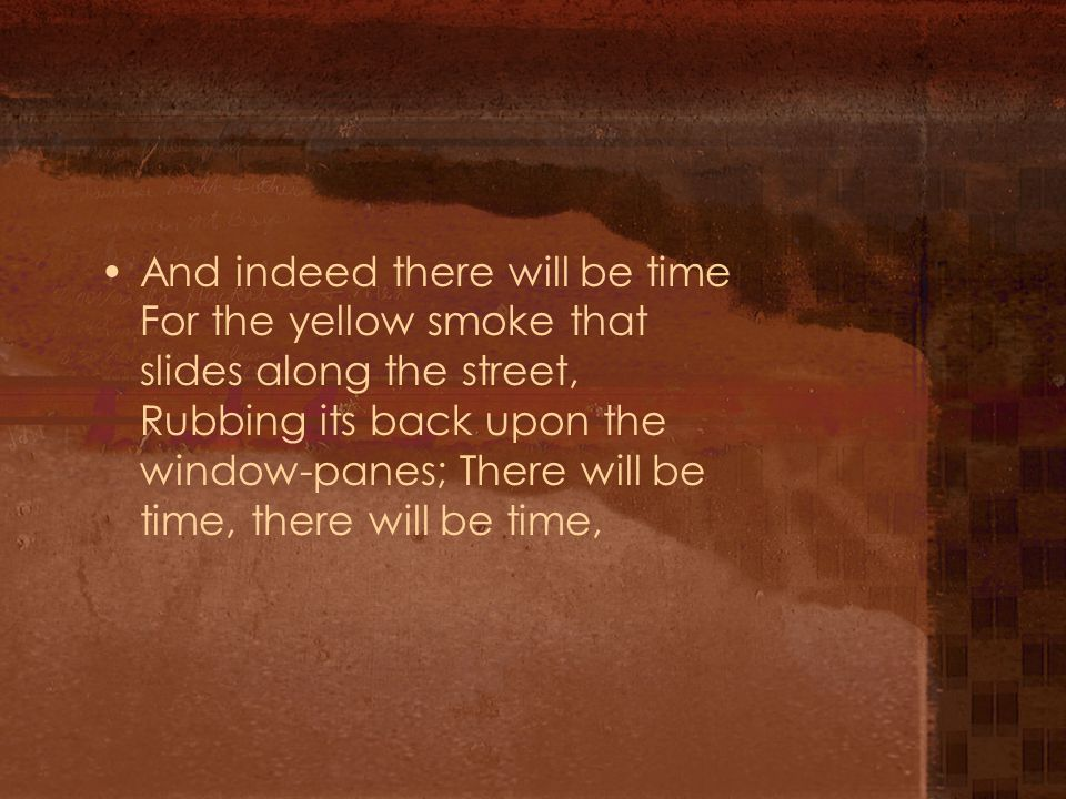 And indeed there will be time For the yellow smoke that slides along the street, Rubbing its back upon the window-panes; There will be time, there will be time,