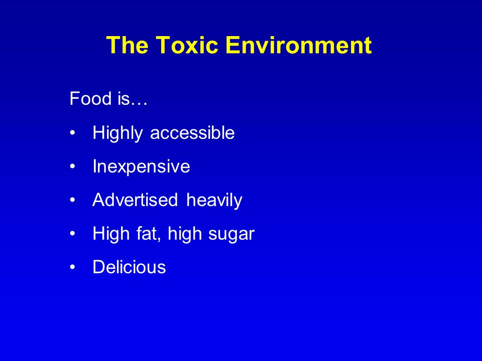 The Toxic Environment Food is… Highly accessible Inexpensive