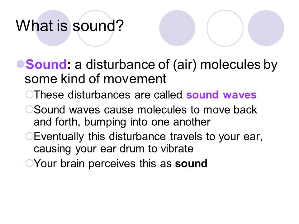 What is sound Sound: a disturbance of (air) molecules by some kind of movement. These disturbances are called sound waves.