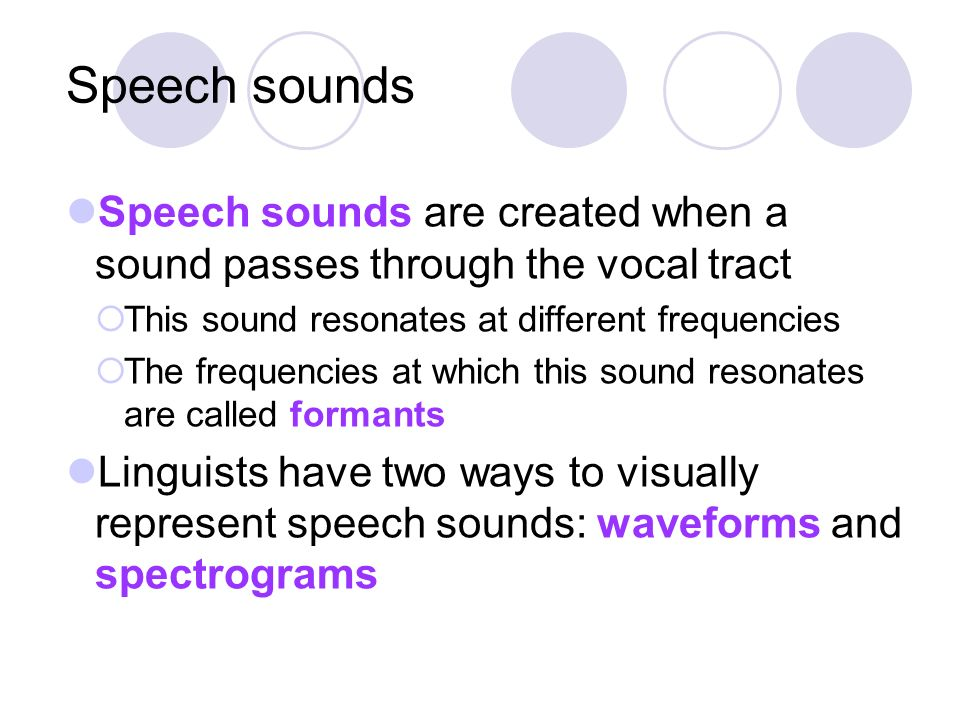 Speech sounds Speech sounds are created when a sound passes through the vocal tract. This sound resonates at different frequencies.
