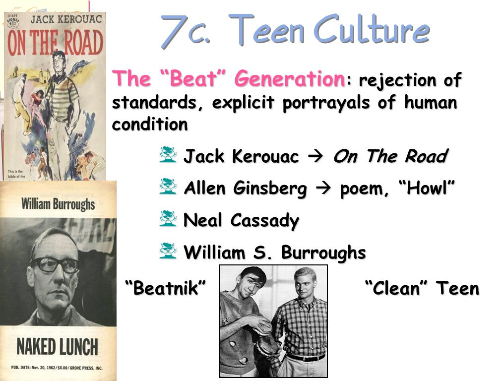 7C. Teen Culture The Beat Generation: rejection of standards, explicit portrayals of human condition.