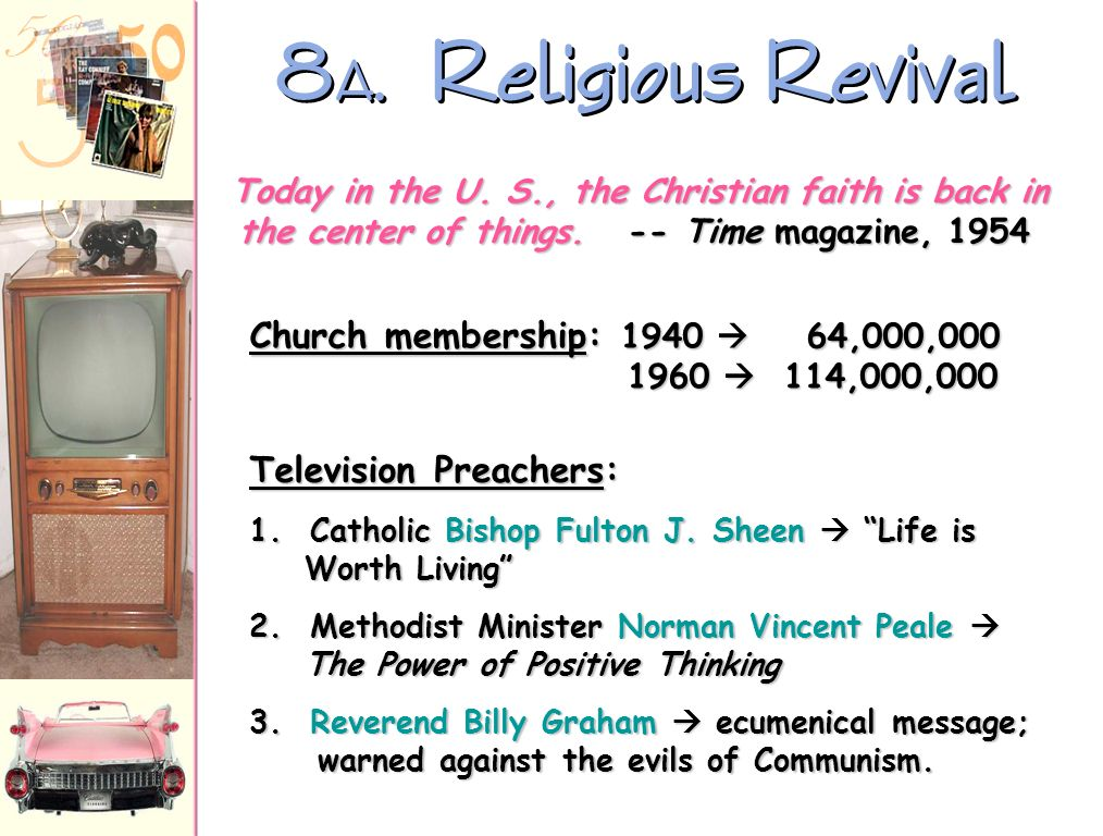 8A. Religious Revival Today in the U. S., the Christian faith is back in the center of things. -- Time magazine, 1954.