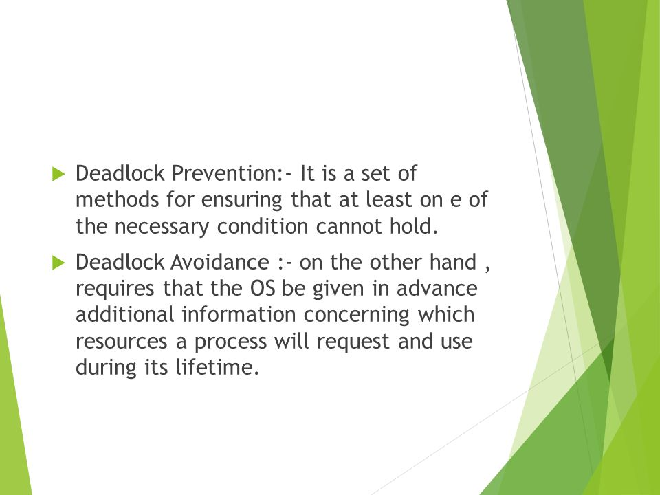 Deadlock Prevention:- It is a set of methods for ensuring that at least on e of the necessary condition cannot hold.