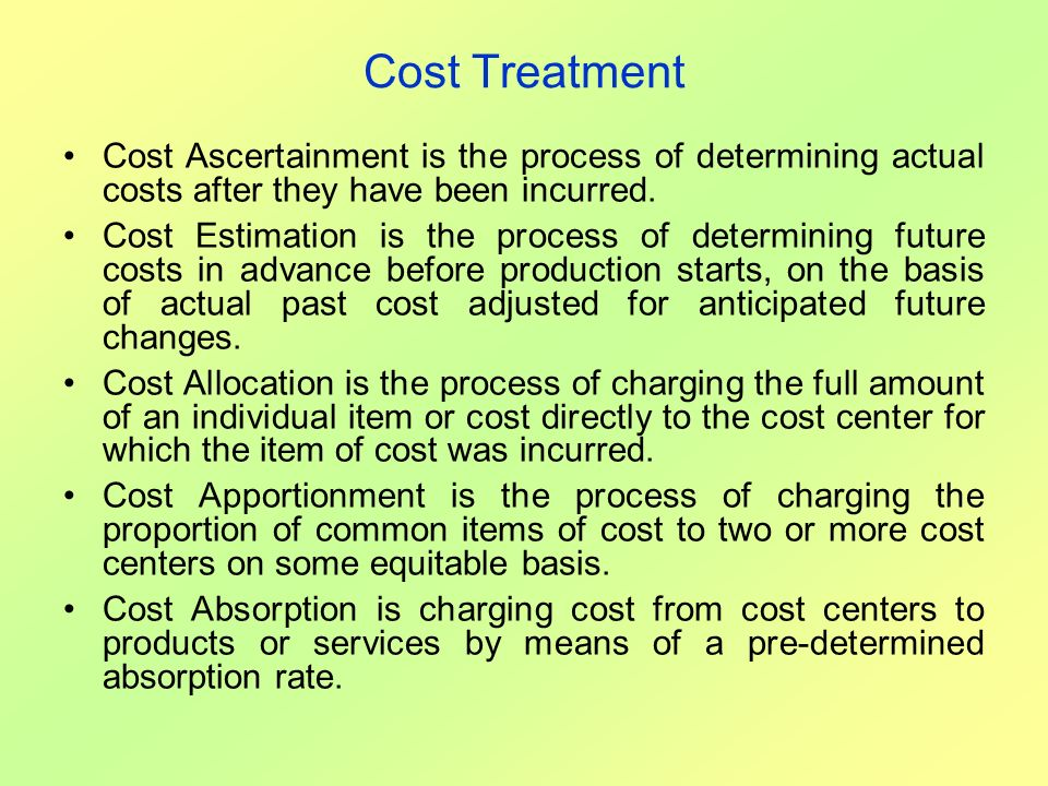 Cost Treatment Cost Ascertainment is the process of determining actual costs after they have been incurred.