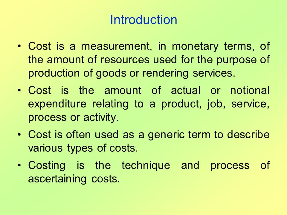 Introduction Cost is a measurement, in monetary terms, of the amount of resources used for the purpose of production of goods or rendering services.