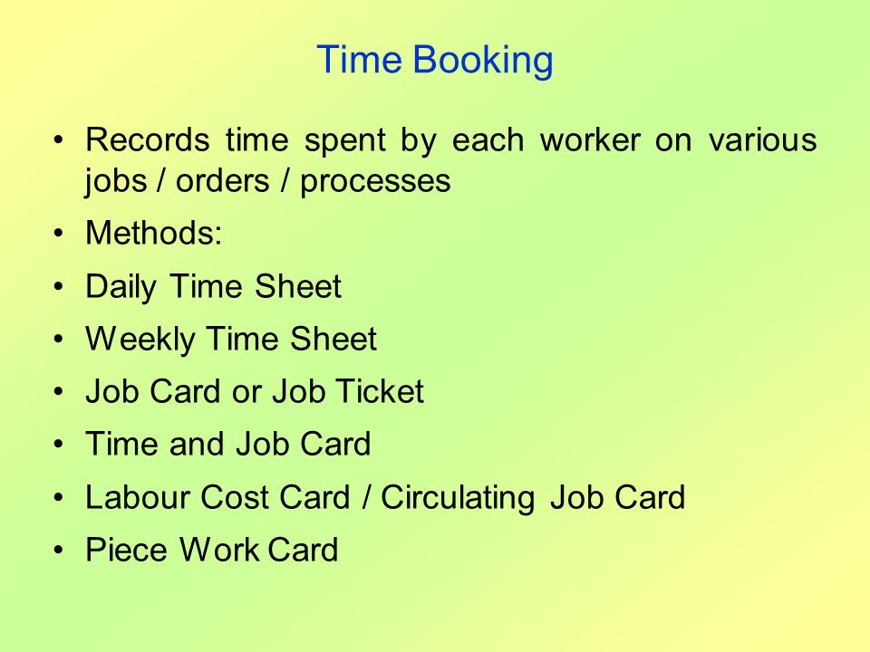 Time Booking Records time spent by each worker on various jobs / orders / processes. Methods: Daily Time Sheet.