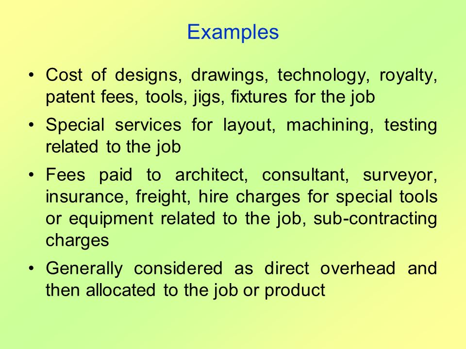 Examples Cost of designs, drawings, technology, royalty, patent fees, tools, jigs, fixtures for the job.