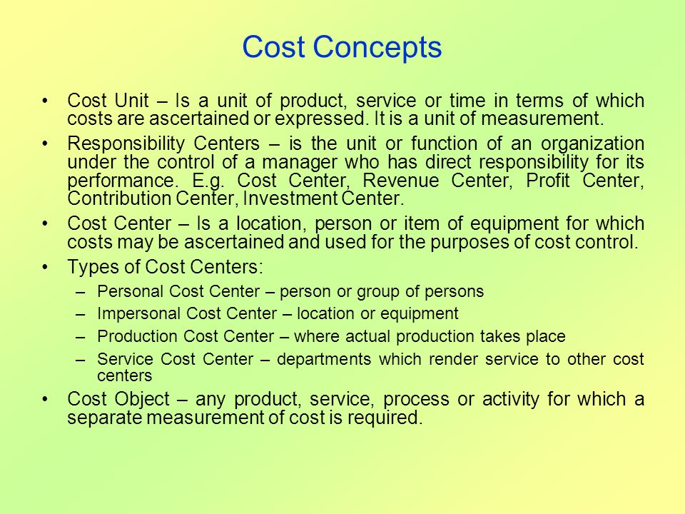 Cost Concepts Cost Unit – Is a unit of product, service or time in terms of which costs are ascertained or expressed. It is a unit of measurement.