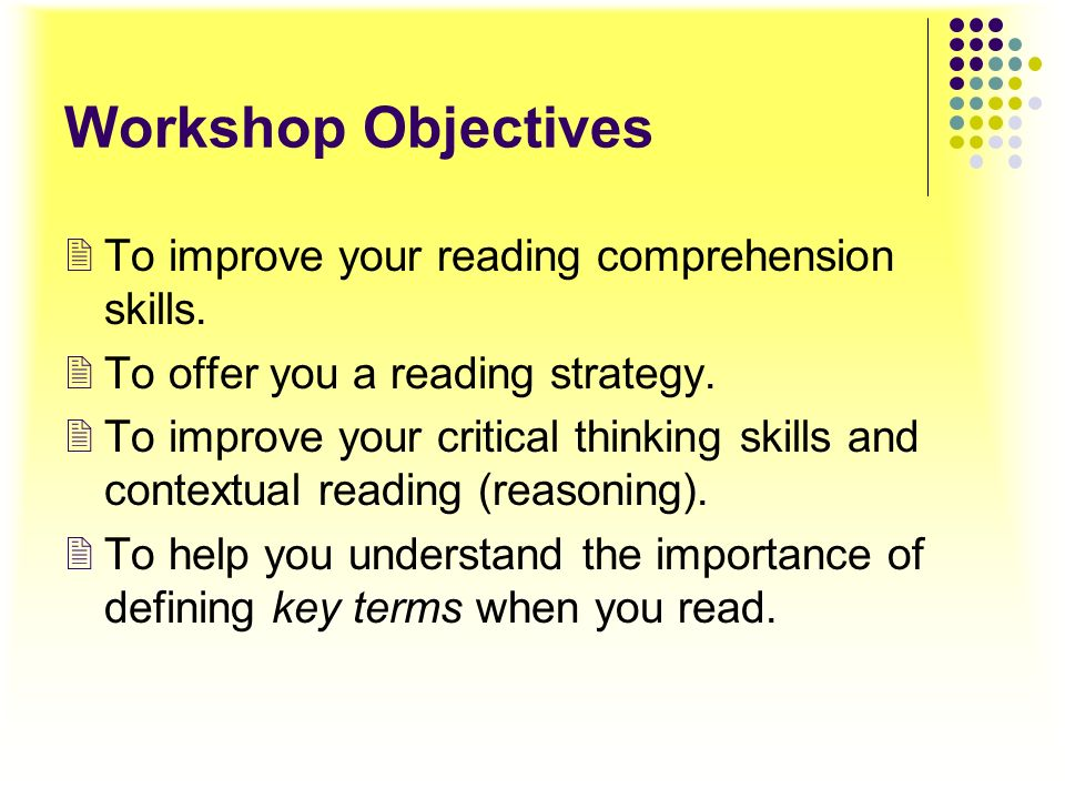 Workshop Objectives To improve your reading comprehension skills.