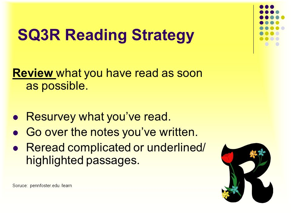 SQ3R Reading Strategy Review what you have read as soon as possible.