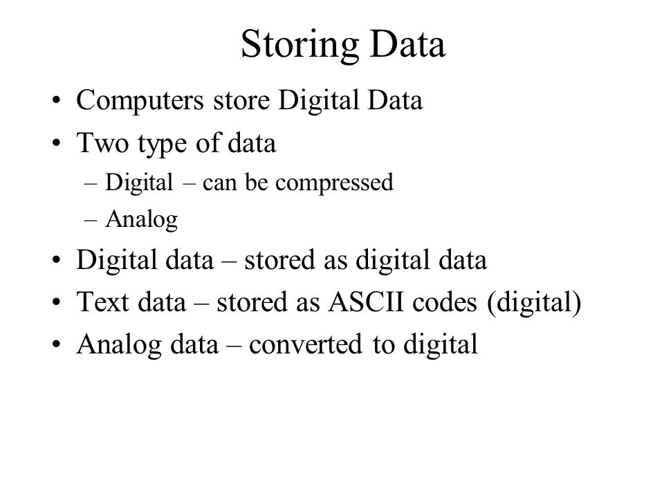 Storing Data Computers store Digital Data Two type of data