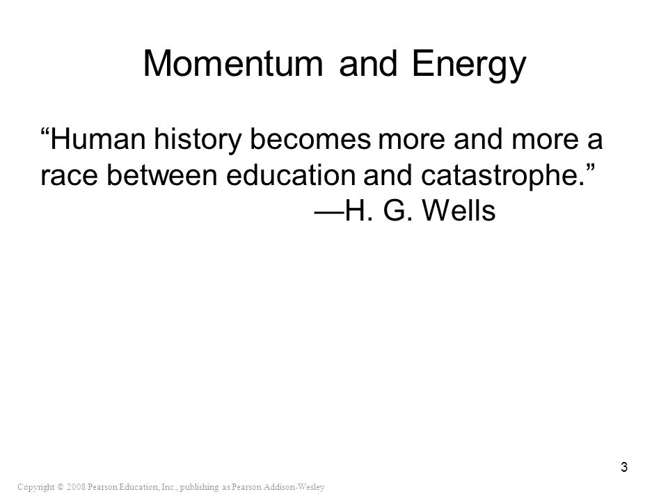 Momentum and Energy Human history becomes more and more a race between education and catastrophe. —H.