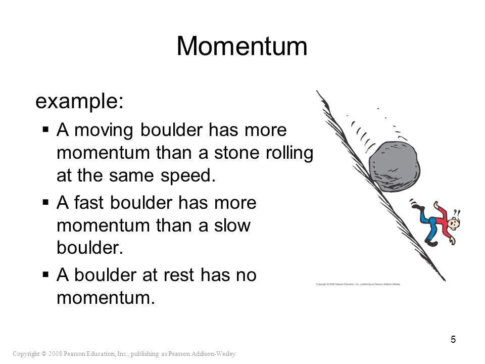 Momentum example: A moving boulder has more momentum than a stone rolling at the same speed. A fast boulder has more momentum than a slow boulder.