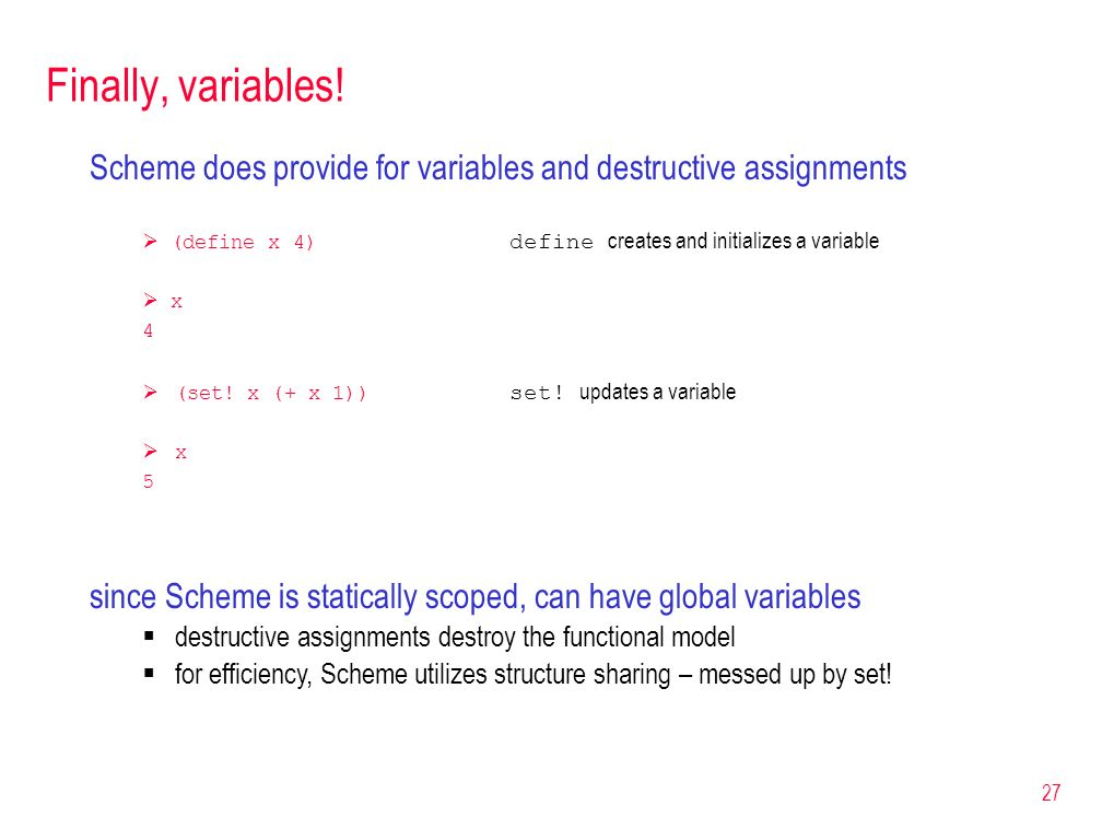 Finally, variables! Scheme does provide for variables and destructive assignments.  (define x 4) define creates and initializes a variable.
