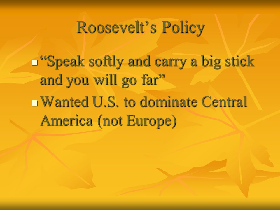 Roosevelt's Policy Speak softly and carry a big stick and you will go far Wanted U.S.