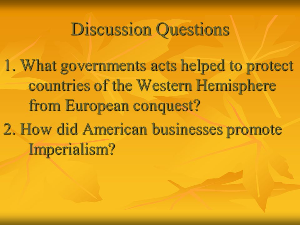 Discussion Questions 1. What governments acts helped to protect countries of the Western Hemisphere from European conquest