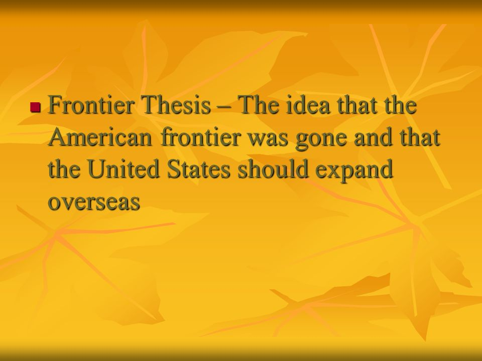 Frontier Thesis – The idea that the American frontier was gone and that the United States should expand overseas
