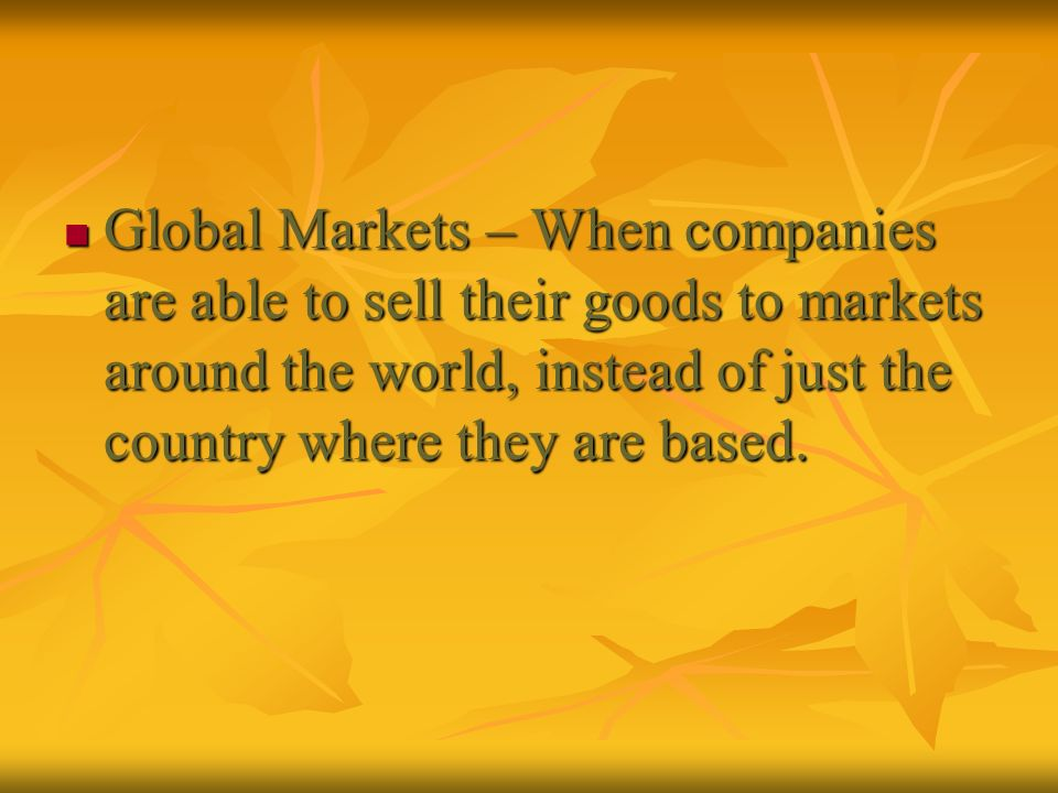 Global Markets – When companies are able to sell their goods to markets around the world, instead of just the country where they are based.