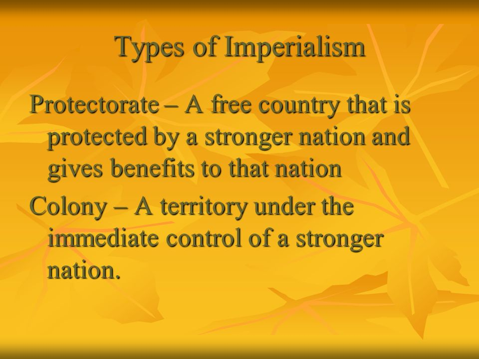 Types of Imperialism Protectorate – A free country that is protected by a stronger nation and gives benefits to that nation.