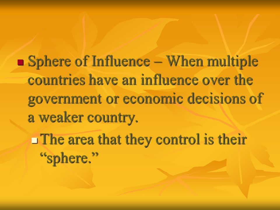 Sphere of Influence – When multiple countries have an influence over the government or economic decisions of a weaker country.