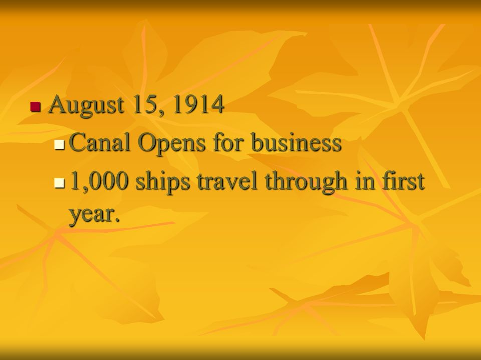 August 15, 1914 Canal Opens for business 1,000 ships travel through in first year.