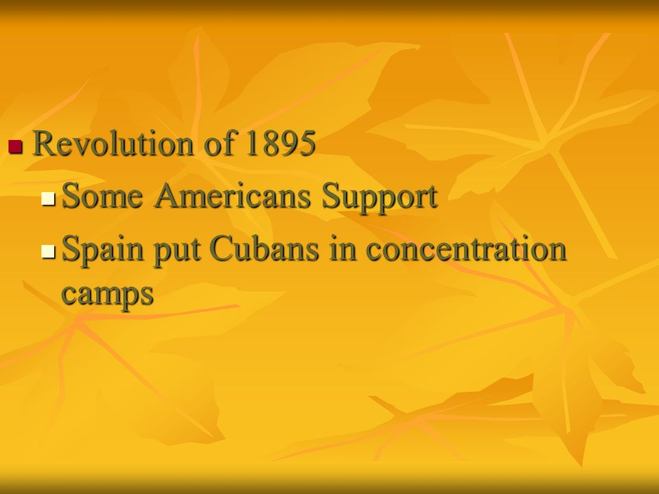 Revolution of 1895 Some Americans Support Spain put Cubans in concentration camps
