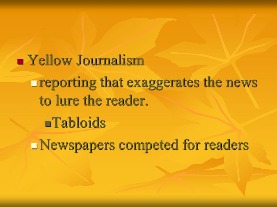 Yellow Journalism reporting that exaggerates the news to lure the reader.