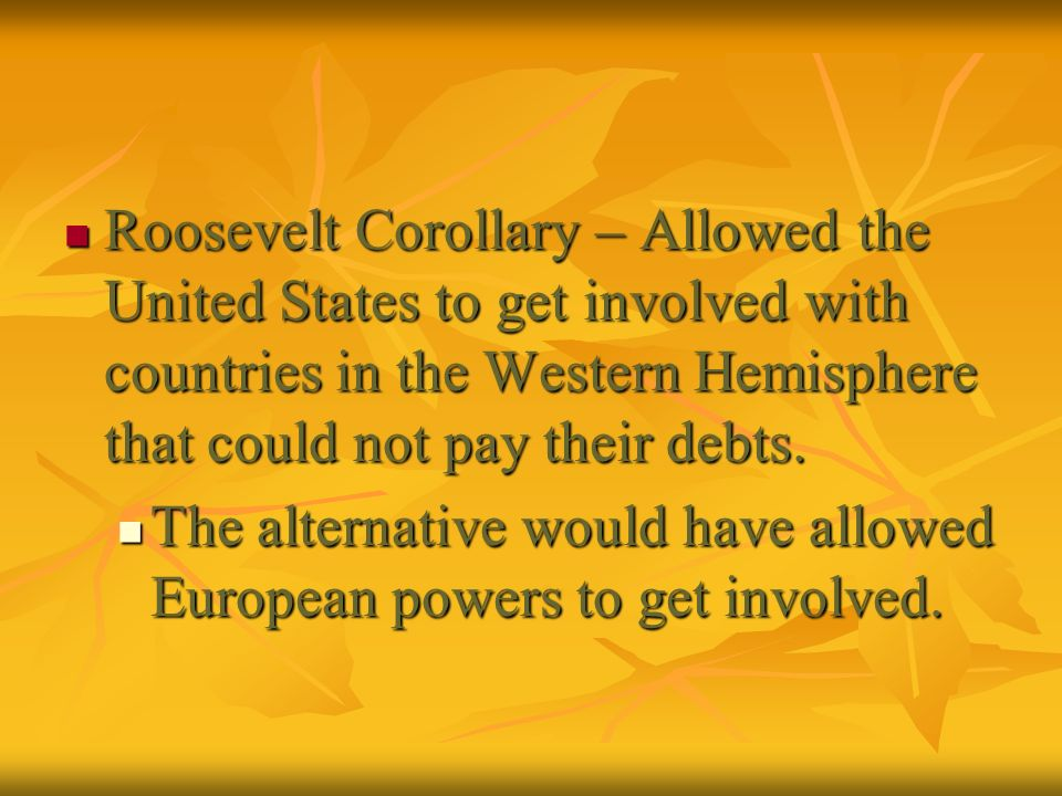 Roosevelt Corollary – Allowed the United States to get involved with countries in the Western Hemisphere that could not pay their debts.