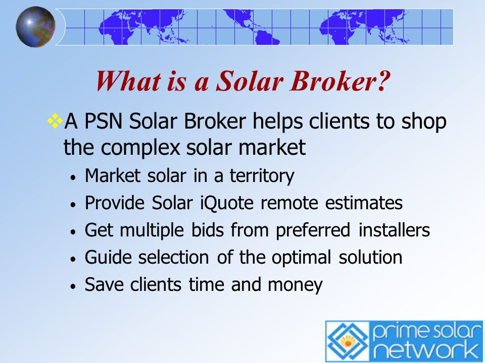 What is a Solar Broker A PSN Solar Broker helps clients to shop the complex solar market. Market solar in a territory.