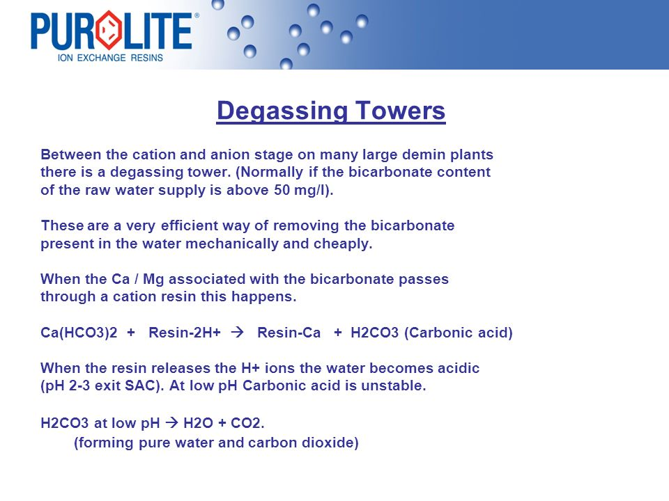 Degassing Towers Between the cation and anion stage on many large demin plants. there is a degassing tower. (Normally if the bicarbonate content.