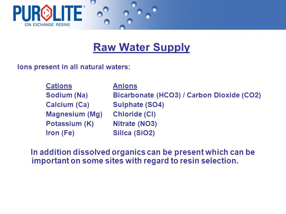 Raw Water Supply Ions present in all natural waters: Cations Anions. Sodium (Na) Bicarbonate (HCO3) / Carbon Dioxide (CO2)