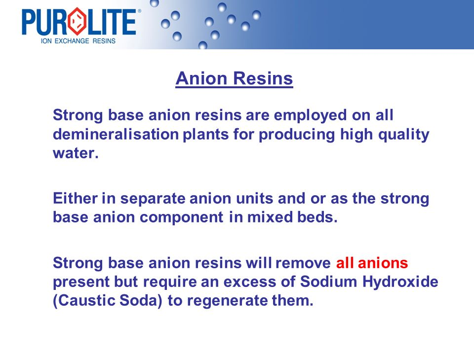 Anion Resins Strong base anion resins are employed on all demineralisation plants for producing high quality water.