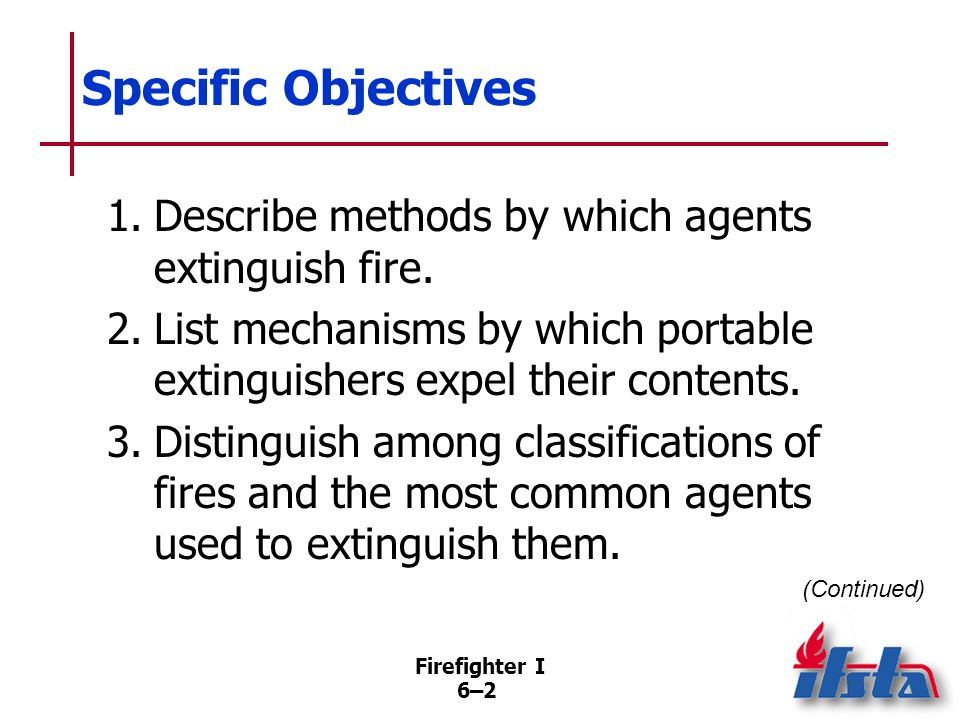 Specific Objectives 1. Describe methods by which agents extinguish fire. 2. List mechanisms by which portable extinguishers expel their contents.