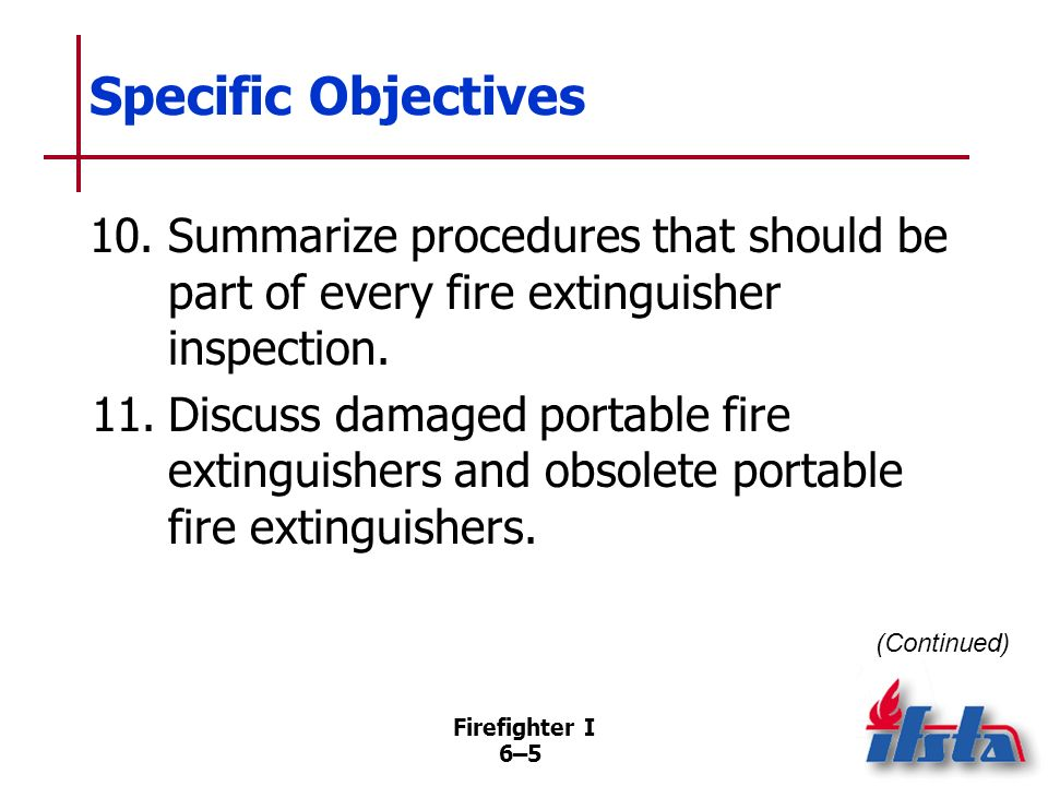 Specific Objectives 10. Summarize procedures that should be part of every fire extinguisher inspection.