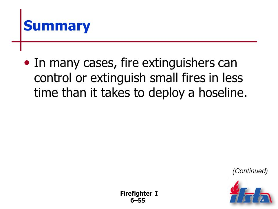 Summary In many cases, fire extinguishers can control or extinguish small fires in less time than it takes to deploy a hoseline.
