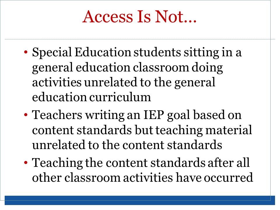 Access Is Not… Special Education students sitting in a general education classroom doing activities unrelated to the general education curriculum.