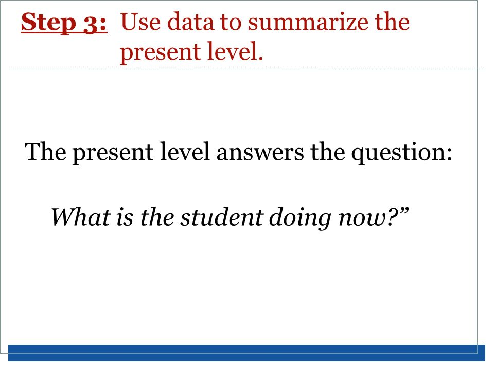 Step 3: Use data to summarize the present level.