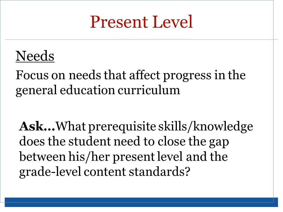 Present Level Needs. Focus on needs that affect progress in the general education curriculum.