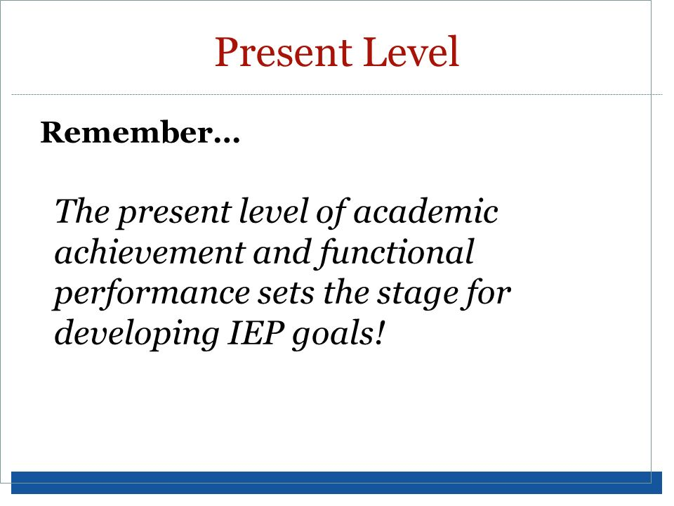 Present Level Remember… The present level of academic achievement and functional performance sets the stage for developing IEP goals!