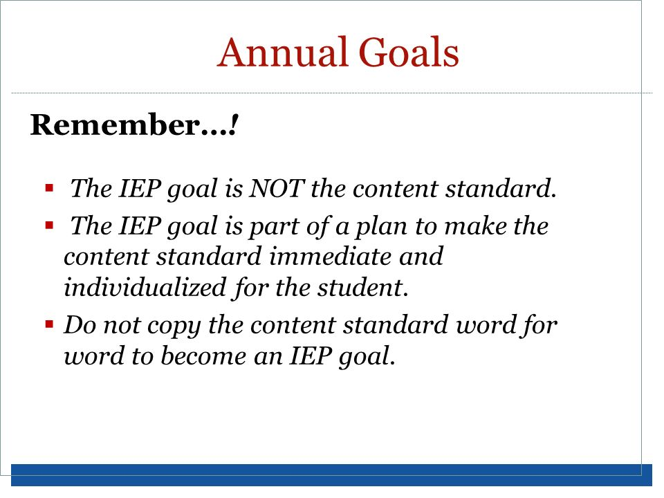 Annual Goals Remember…! The IEP goal is NOT the content standard.