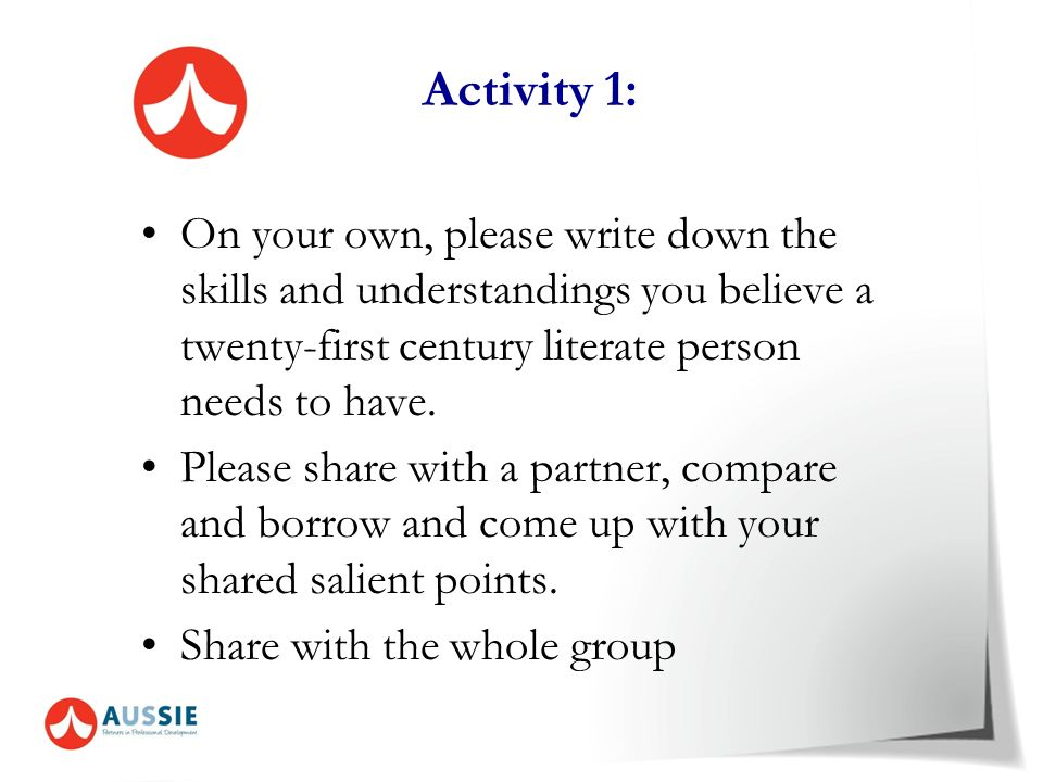 Activity 1: On your own, please write down the skills and understandings you believe a twenty-first century literate person needs to have.