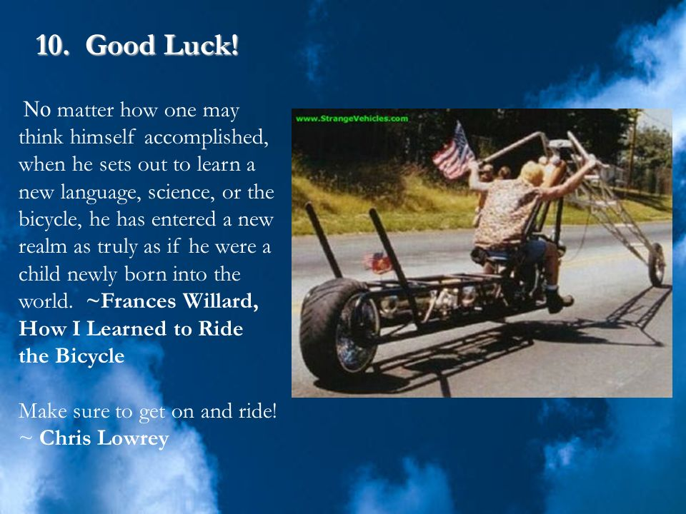 10. Good Luck! Make sure to get on and ride! ~ Chris Lowrey