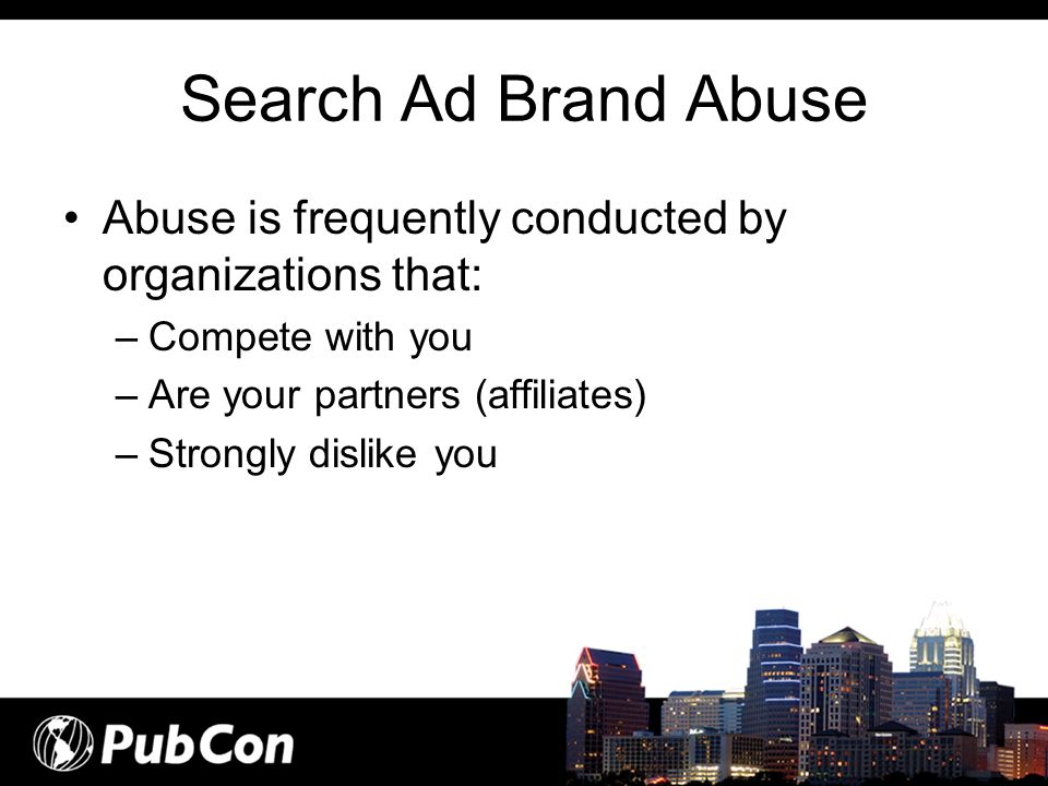 Search Ad Brand Abuse Abuse is frequently conducted by organizations that: Compete with you. Are your partners (affiliates)