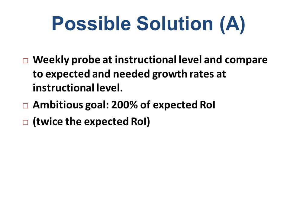 Possible Solution (A) Weekly probe at instructional level and compare to expected and needed growth rates at instructional level.
