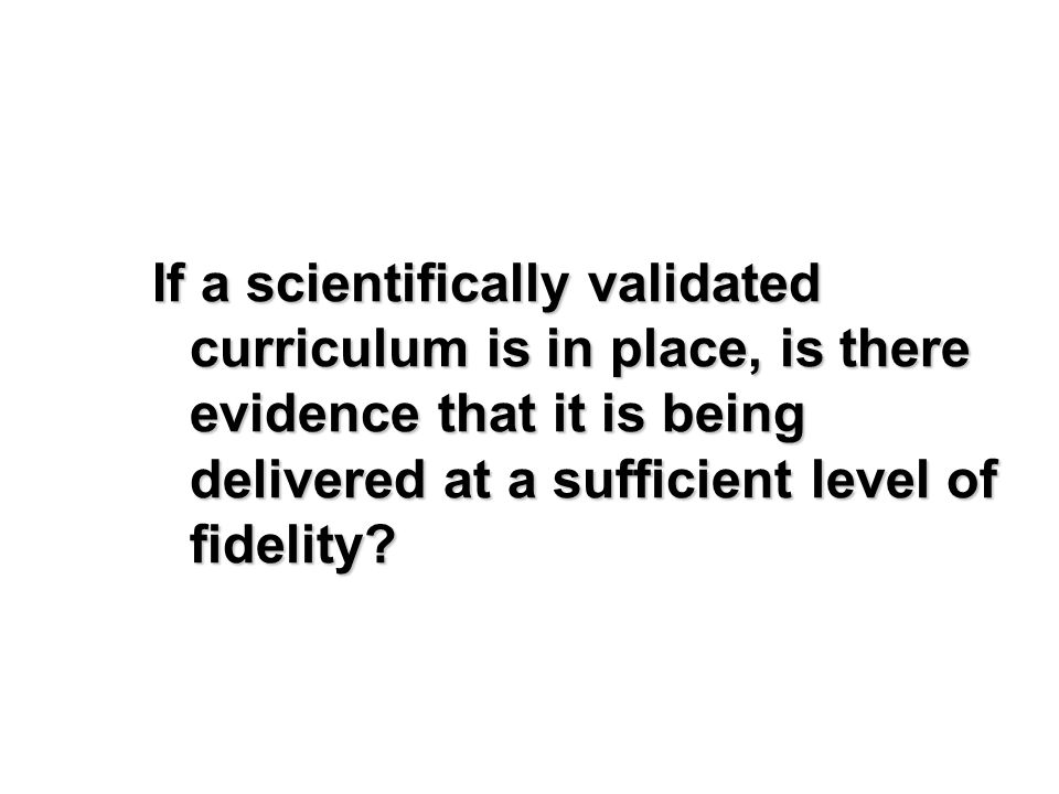 If a scientifically validated curriculum is in place, is there evidence that it is being delivered at a sufficient level of fidelity