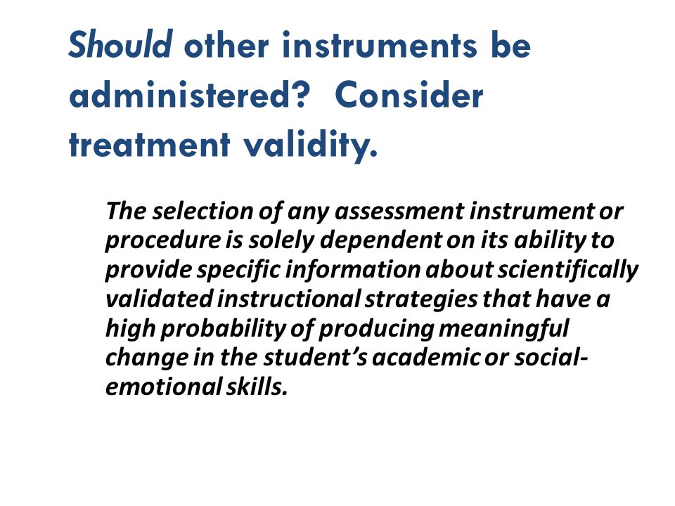 Should other instruments be administered Consider treatment validity.