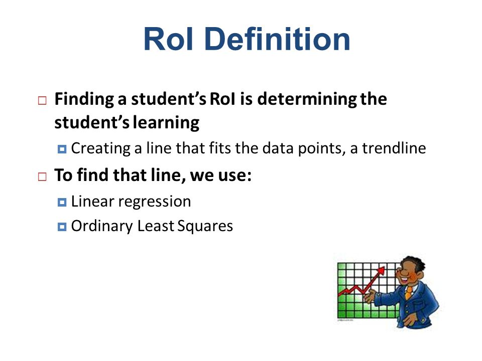 RoI Definition Finding a student's RoI is determining the student's learning. Creating a line that fits the data points, a trendline.
